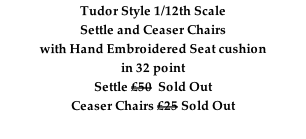 Tudor Style 1/12th Scale Settle and Ceaser Chairs with Hand Embroidered Seat cushion  in 32 point Settle £50  Sold Out Ceaser Chairs £25 Sold Out